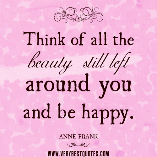 be-happy-quotes-beauty-quotes-Anna-Frank-quotes-Think-of-all-the-beauty-still-left-around-you-and-be-happy